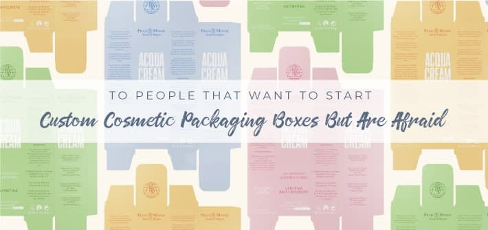 To People That Want to Start Custom Cosmetic Packaging Boxes But Are Afraid